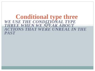 WE USE THE CONDITIONAL TYPE THREE WHEN WE SPEAK ABOUT ACTIONS THAT WERE UNREA