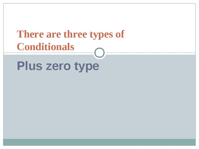There are three types of Conditionals Plus zero type