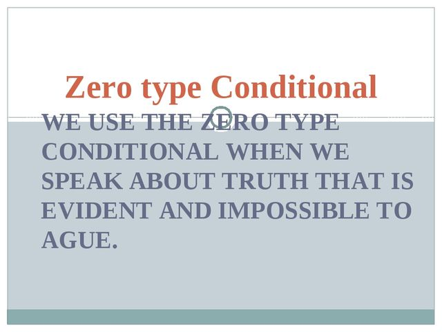 WE USE THE ZERO TYPE CONDITIONAL WHEN WE SPEAK ABOUT TRUTH THAT IS EVIDENT AN...