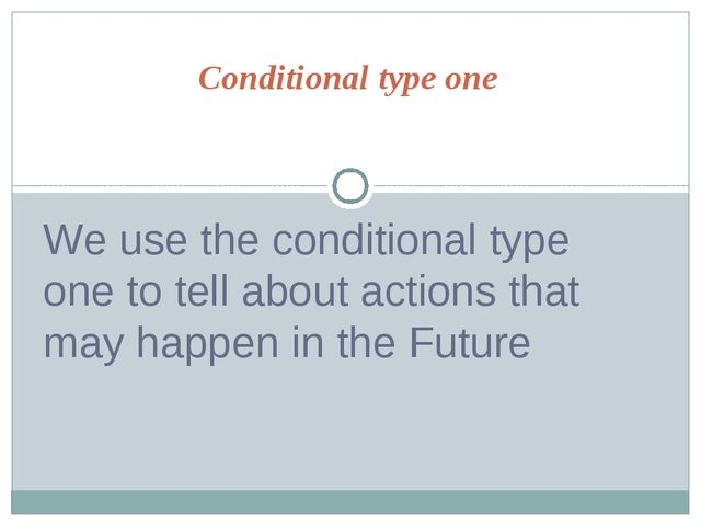 Conditional type one We use the conditional type one to tell about actions th...