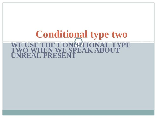 WE USE THE CONDITIONAL TYPE TWO WHEN WE SPEAK ABOUT UNREAL PRESENT Conditiona...