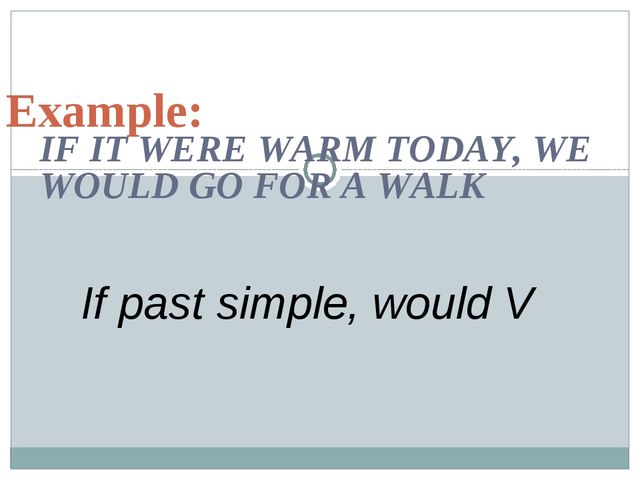 IF IT WERE WARM TODAY, WE WOULD GO FOR A WALK Example: If past simple, would V