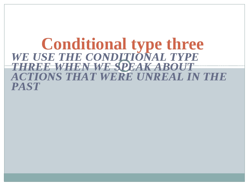 WE USE THE CONDITIONAL TYPE THREE WHEN WE SPEAK ABOUT ACTIONS THAT WERE UNREA...