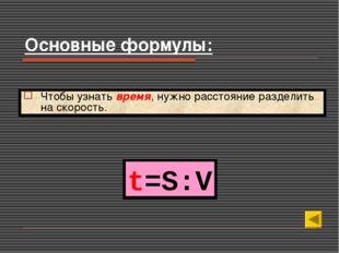 t=S:V Чтобы узнать время, нужно расстояние разделить на скорость. Основные фо