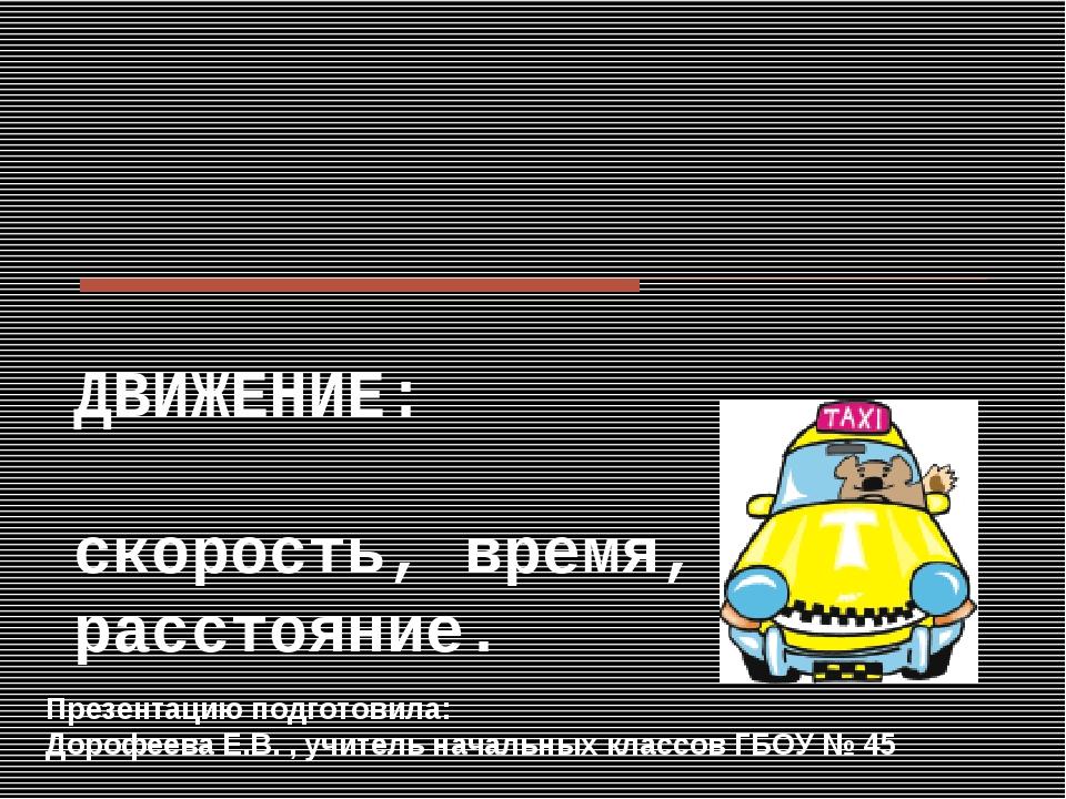 ДВИЖЕНИЕ: скорость, время, расстояние. Презентацию подготовила: Дорофеева Е.В...