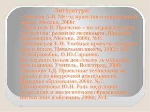 Литература: · Бычков А.В. Метод проектов в современной школе, Москва, 2000г