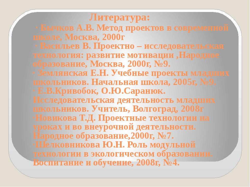 Литература: · Бычков А.В. Метод проектов в современной школе, Москва, 2000г...