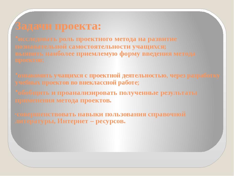Задачи проекта: ·исследовать роль проектного метода на развитие познавательно...