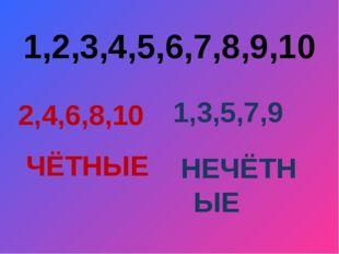1,2,3,4,5,6,7,8,9,10 2,4,6,8,10 1,3,5,7,9 ЧЁТНЫЕ НЕЧЁТНЫЕ