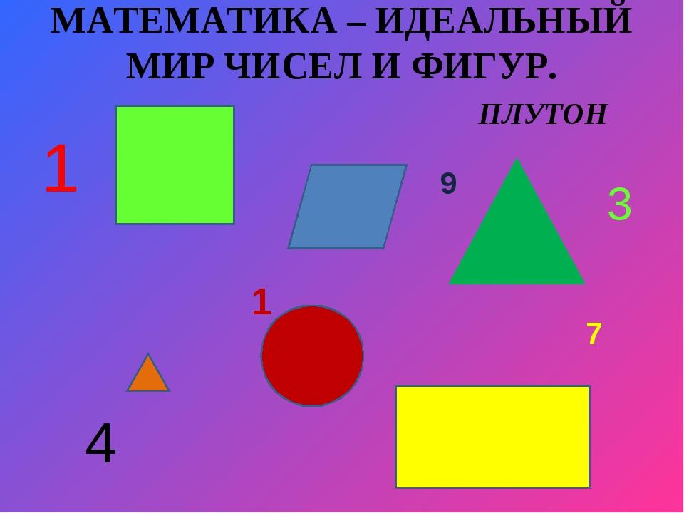 МАТЕМАТИКА – ИДЕАЛЬНЫЙ МИР ЧИСЕЛ И ФИГУР. ПЛУТОН 1 3 4 10 9 7