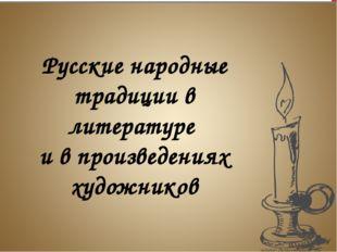 Русские народные традиции в литературе и в произведениях художников Русские