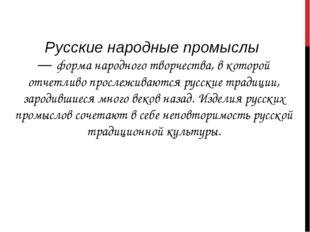 Русские народные промыслы — форма народного творчества, в которой отчетливо п