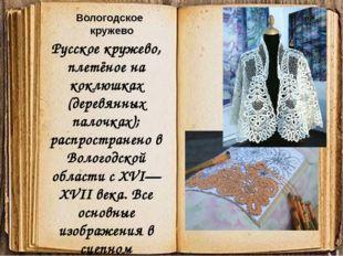 Русское кружево, плетёное на коклюшках (деревянных палочках); распространено
