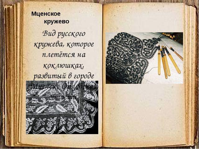 Мценское кружево Вид русского кружева, которое плетётся на коклюшках, развит...