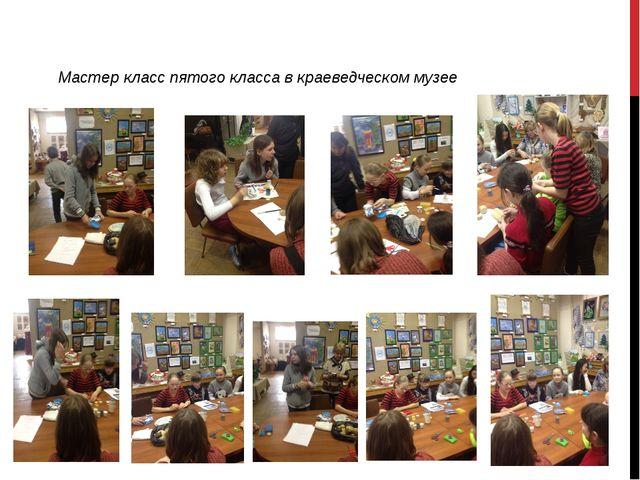 Мастер класс пятого класса в краеведческом музее