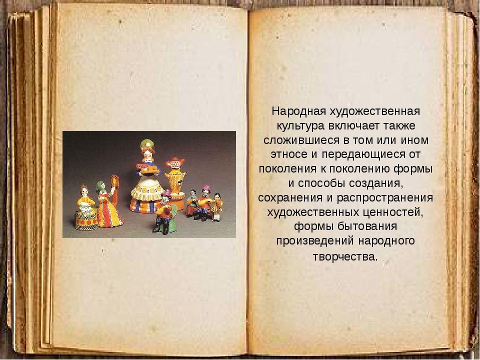 Народная художественная культура включает также сложившиеся в том или ином э...