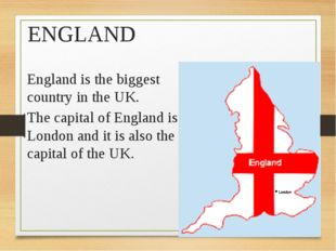 ENGLAND England is the biggest country in the UK. The capital of England is L