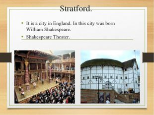 Stratford. It is a city in England. In this city was born William Shakespeare