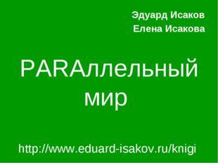 PARAллельный мир Эдуард Исаков Елена Исакова http://www.eduard-isakov.ru/knigi