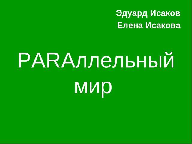 PARAллельный мир Эдуард Исаков Елена Исакова