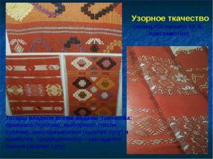 Узорное ткачество (конец ХIX-начало XX в., повсеместно) Татары владели всеми