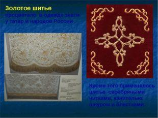 Золотое шитье процветало в одежде знати у татар и народов России . Кроме того