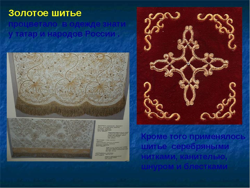 Золотое шитье процветало в одежде знати у татар и народов России . Кроме того...