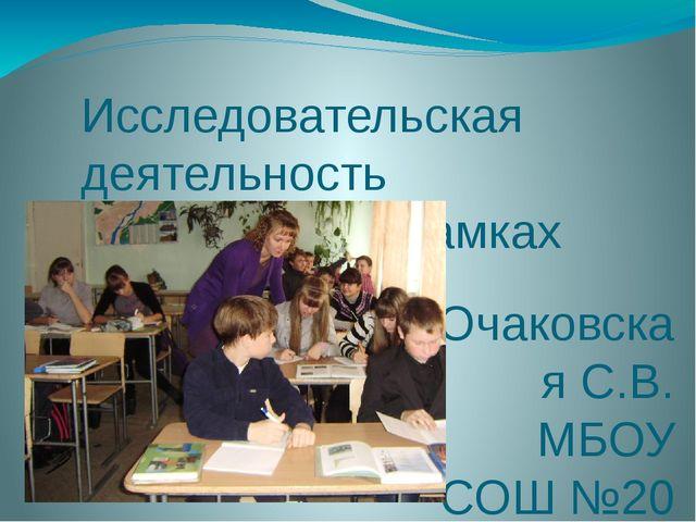 Исследовательская деятельность школьников в рамках ФГОС Очаковская С.В. МБОУ...