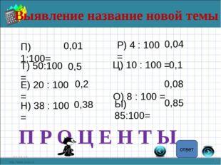 Выявление название новой темы * * П) 1:100= 0,01 Т) 50:100 = 0,5 Е) 20 : 100