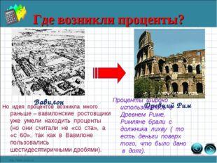 Где возникли проценты? * * Вавилон Древний Рим Проценты широко использовались