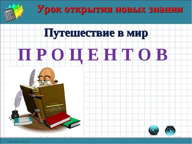 Урок открытия новых знании * Путешествие в мир П Р О Ц Е Н Т О В