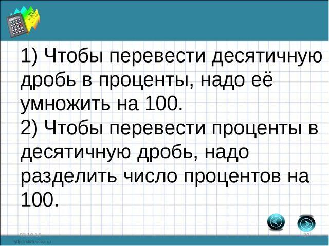 * * 1) Чтобы перевести десятичную дробь в проценты, надо её умножить на 100....
