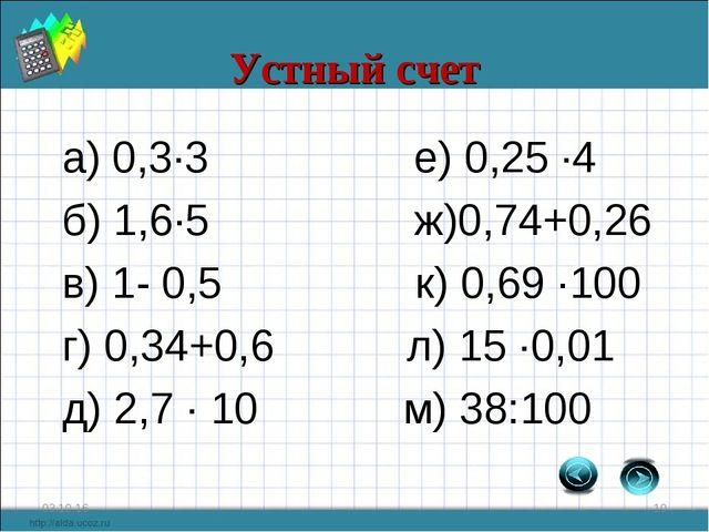 Устный счет а) 0,3·3 е) 0,25 ·4 б) 1,6·5 ж)0,74+0,26 в) 1- 0,5 к) 0,69 ·100 г...