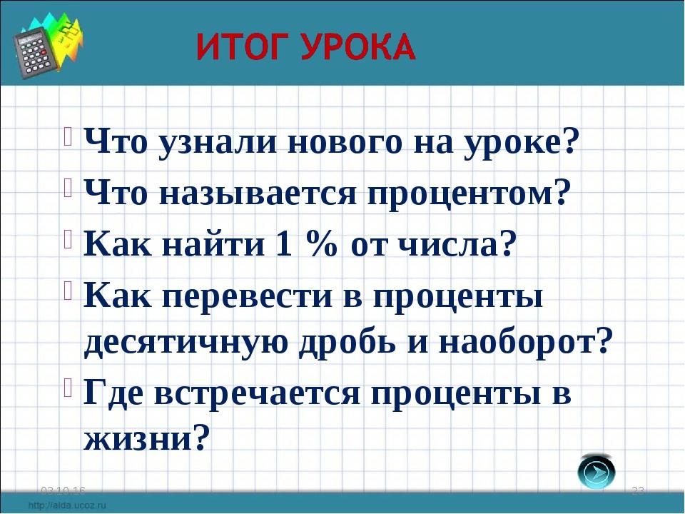 * * Что узнали нового на уроке? Что называется процентом? Как найти 1 % от чи...