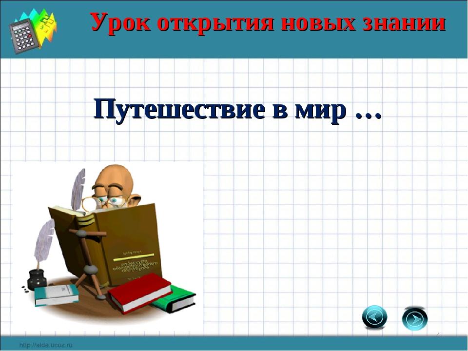 Урок открытия новых знании * Путешествие в мир …
