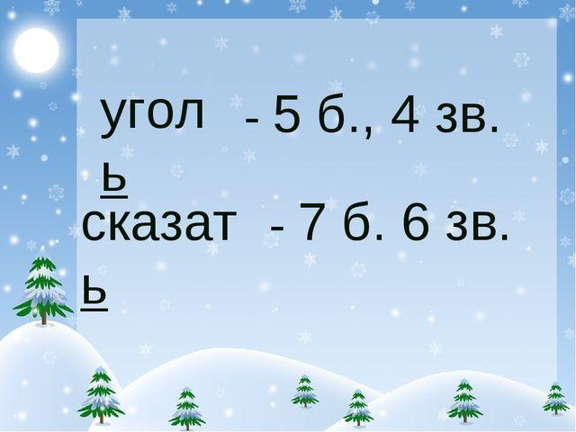 уголь сказать - 5 б., 4 зв. - 7 б. 6 зв.