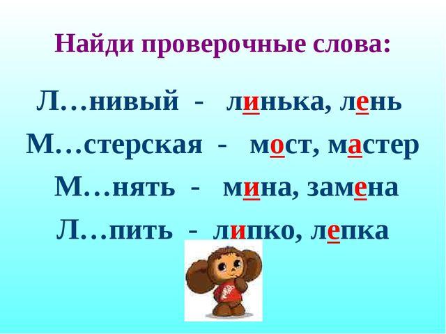 Найди проверочные слова: Л…нивый - линька, лень М…стерская - мост, мастер М...