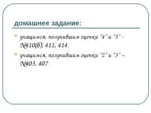 """домашнее задание: учащимся, получившим оценки """"4"""" и """"5"""" - №410(б), 411, 414."""