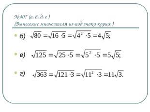 № 407 (а, в, д, е ) (Вынесение множителя из-под знака корня ) б) в) г)