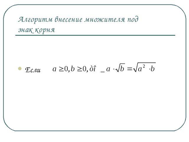 Алгоритм внесение множителя под знак корня Если