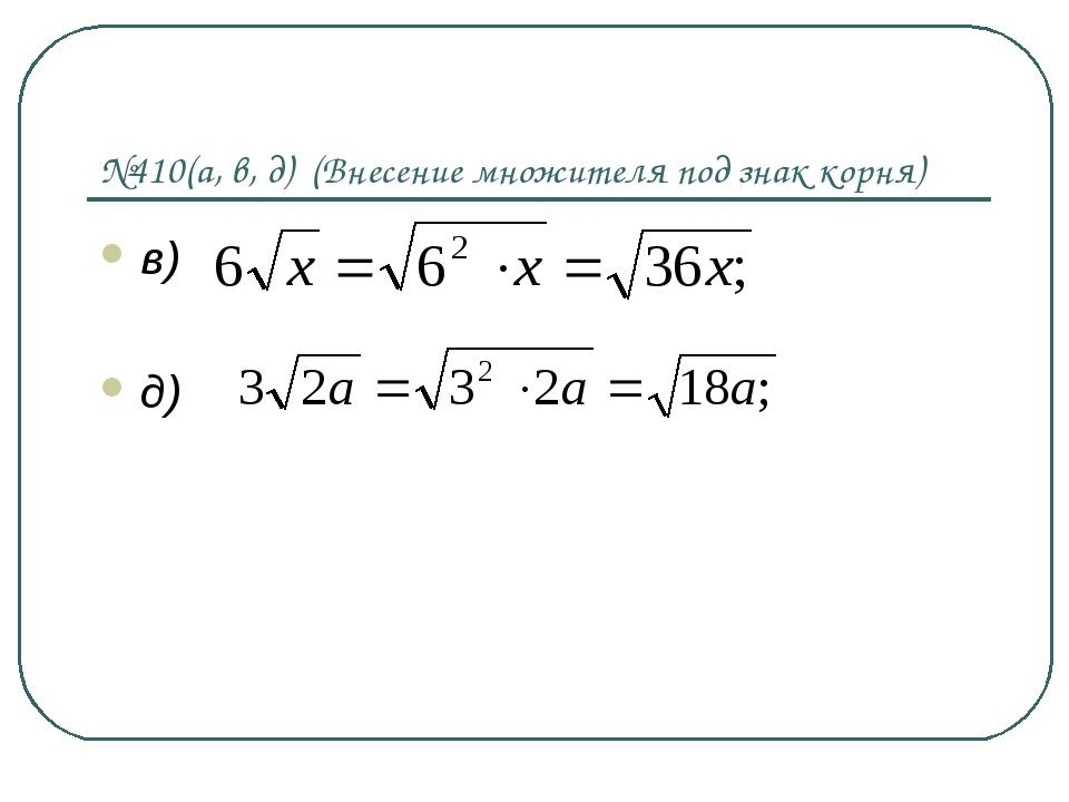 №410(а, в, д) (Внесение множителя под знак корня) в) д)