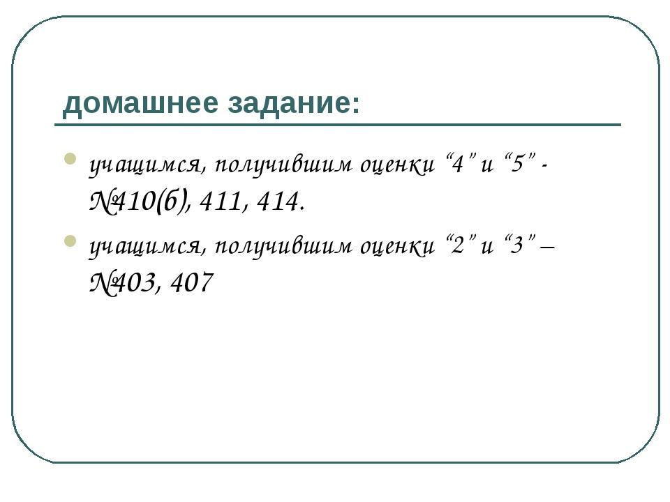 """домашнее задание: учащимся, получившим оценки """"4"""" и """"5"""" - №410(б), 411, 414...."""