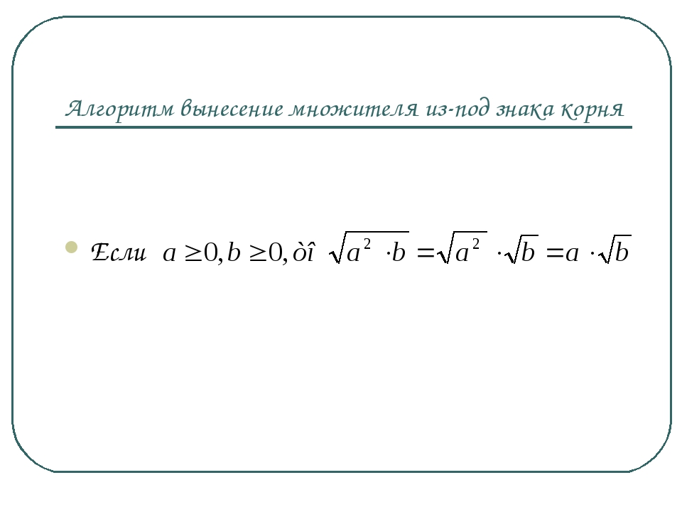 Алгоритм вынесение множителя из-под знака корня Если