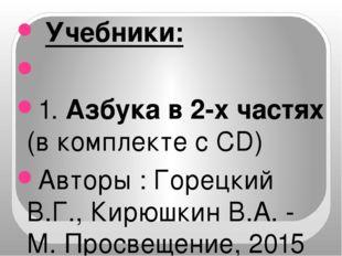 Учебники:  1. Азбука в 2-х частях (в комплекте с CD) Авторы : Горецкий В.Г