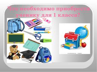 Что необходимо приобрести ученику для 1 класса?