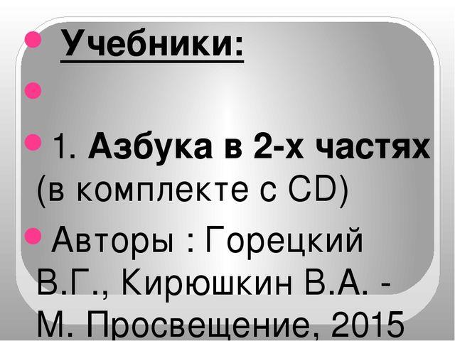 Учебники:  1. Азбука в 2-х частях (в комплекте с CD) Авторы : Горецкий В.Г...