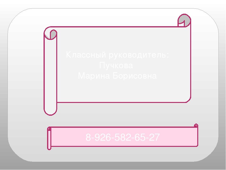 8-926-582-65-27 Классный руководитель: Пучкова Марина Борисовна