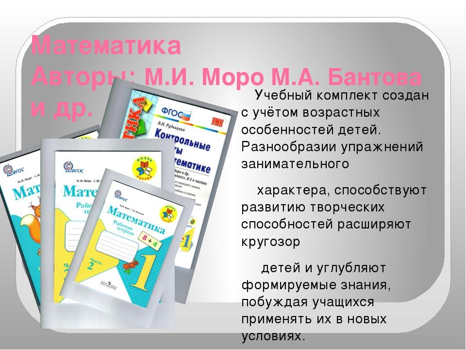 Математика Авторы: М.И. Моро М.А. Бантова и др. Учебный комплект создан с учё...