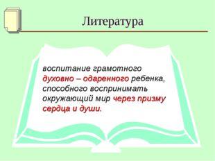 Литература воспитание грамотного духовно – одаренного ребенка, способного вос