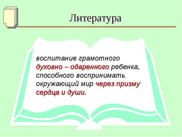 Литература воспитание грамотного духовно – одаренного ребенка, способного вос...